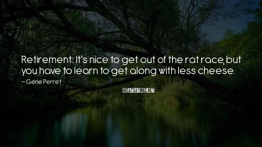 Gene Perret Sayings: Retirement: It's nice to get out of the rat race, but you have to learn