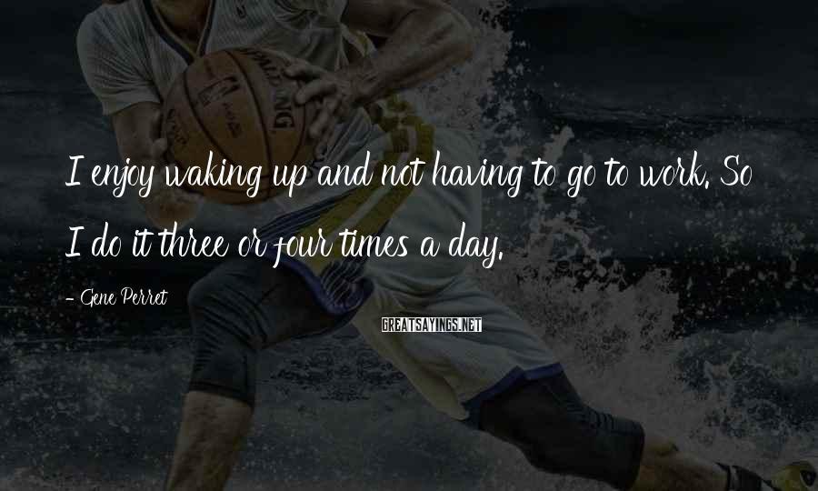 Gene Perret Sayings: I enjoy waking up and not having to go to work. So I do it