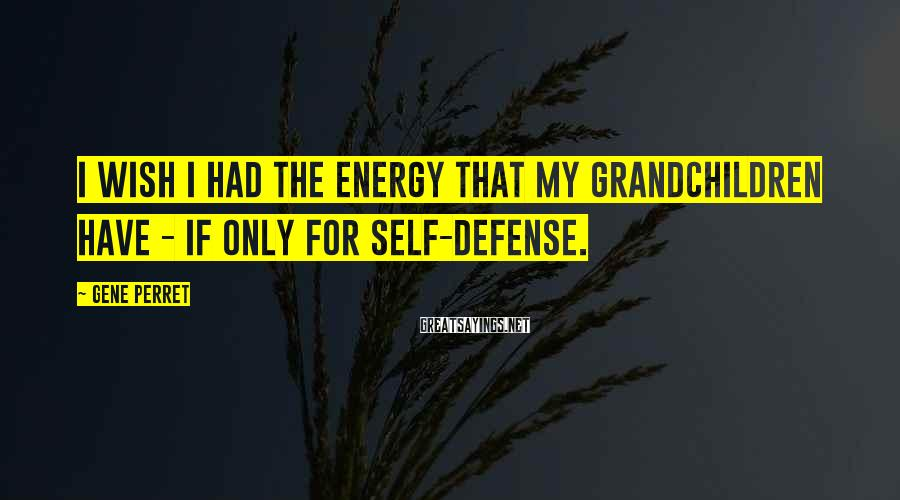 Gene Perret Sayings: I wish I had the energy that my grandchildren have - if only for self-defense.