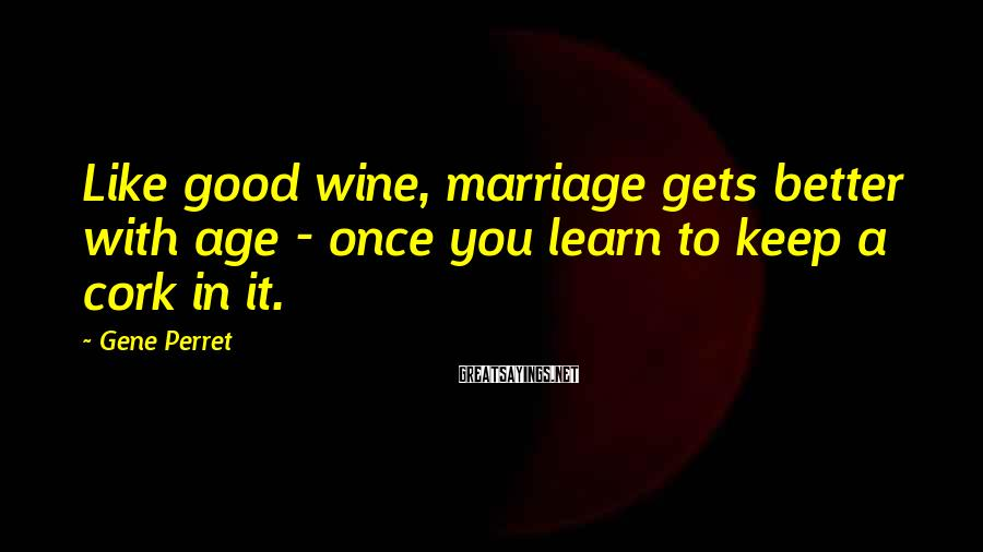 Gene Perret Sayings: Like good wine, marriage gets better with age - once you learn to keep a