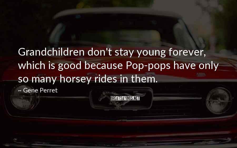 Gene Perret Sayings: Grandchildren don't stay young forever, which is good because Pop-pops have only so many horsey
