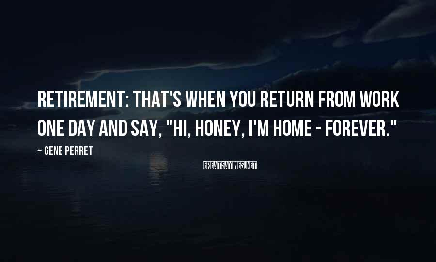 """Gene Perret Sayings: Retirement: That's when you return from work one day and say, """"Hi, Honey, I'm home"""