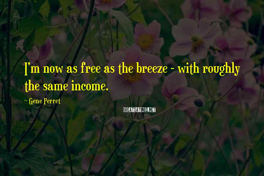 Gene Perret Sayings: I'm now as free as the breeze - with roughly the same income.
