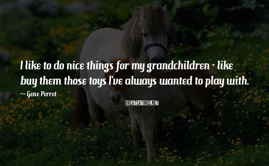 Gene Perret Sayings: I like to do nice things for my grandchildren - like buy them those toys
