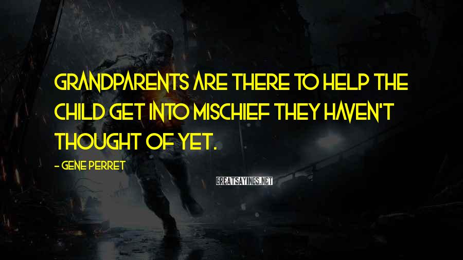 Gene Perret Sayings: Grandparents are there to help the child get into mischief they haven't thought of yet.