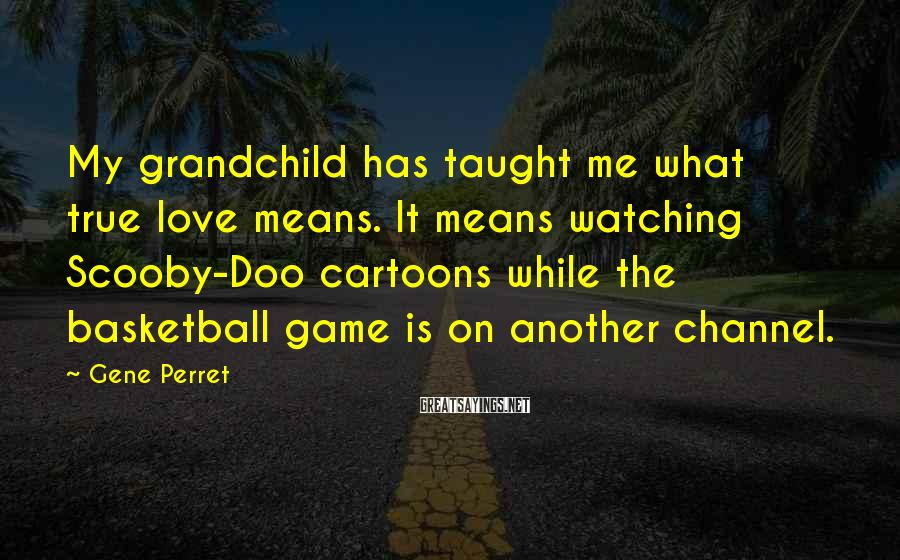 Gene Perret Sayings: My grandchild has taught me what true love means. It means watching Scooby-Doo cartoons while