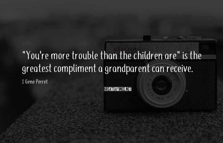 """Gene Perret Sayings: """"You're more trouble than the children are"""" is the greatest compliment a grandparent can receive."""