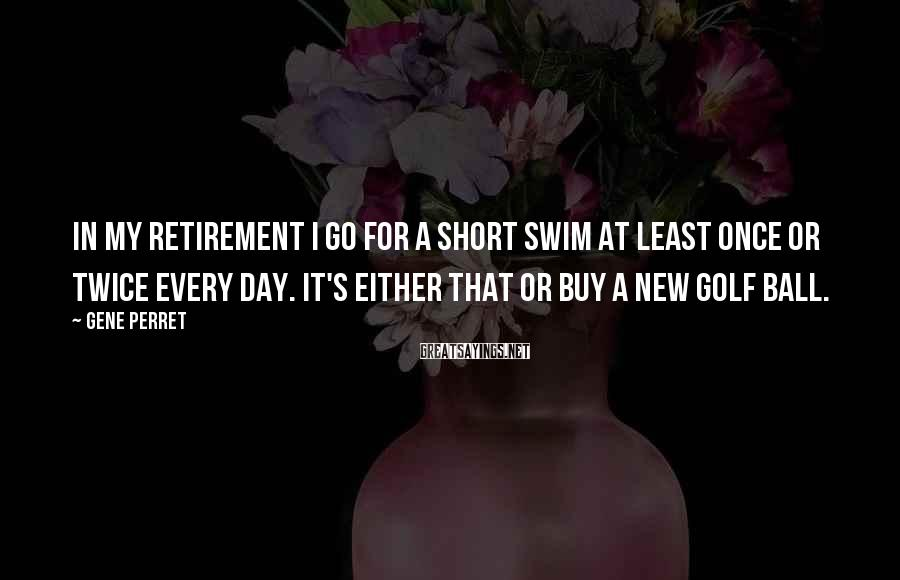 Gene Perret Sayings: In my retirement I go for a short swim at least once or twice every