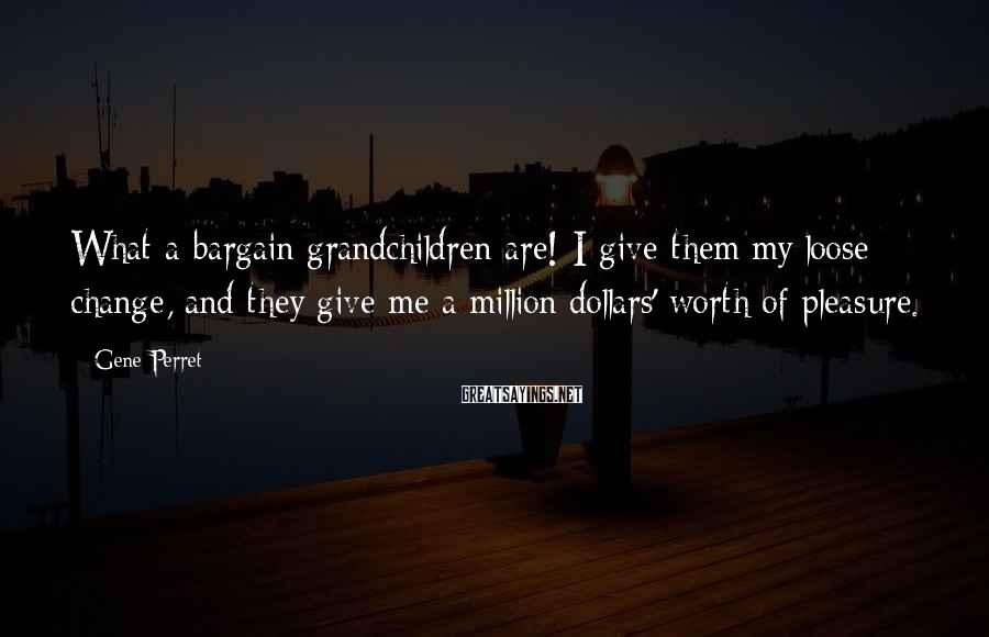Gene Perret Sayings: What a bargain grandchildren are! I give them my loose change, and they give me