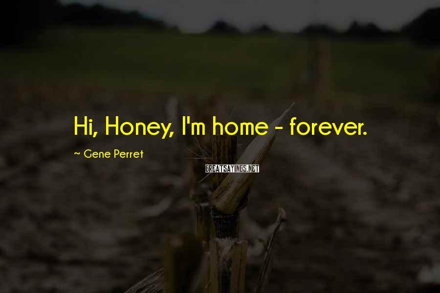 Gene Perret Sayings: Hi, Honey, I'm home - forever.