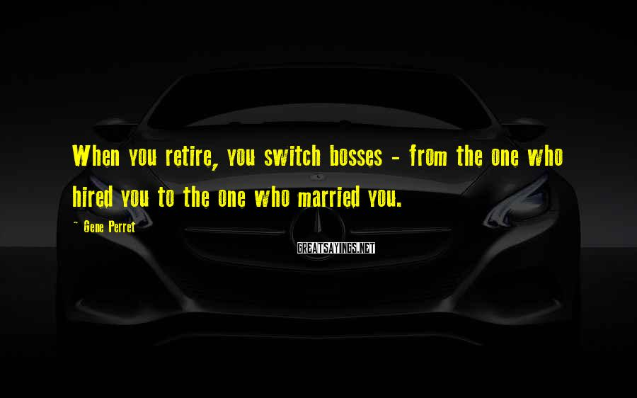 Gene Perret Sayings: When you retire, you switch bosses - from the one who hired you to the