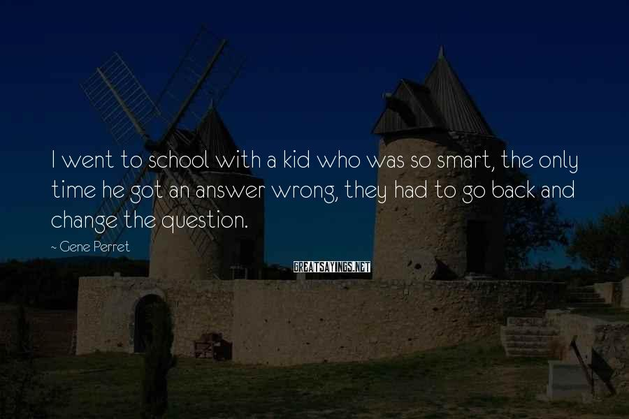 Gene Perret Sayings: I went to school with a kid who was so smart, the only time he