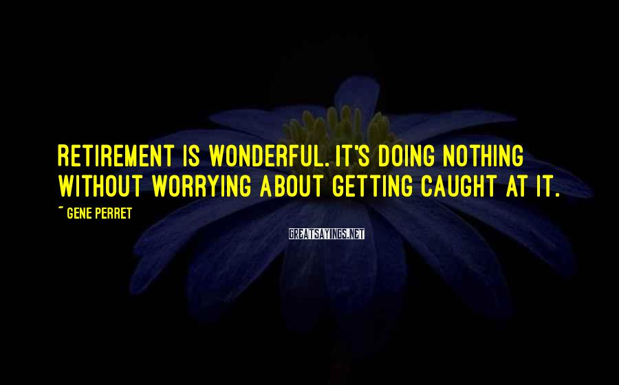 Gene Perret Sayings: Retirement is wonderful. It's doing nothing without worrying about getting caught at it.