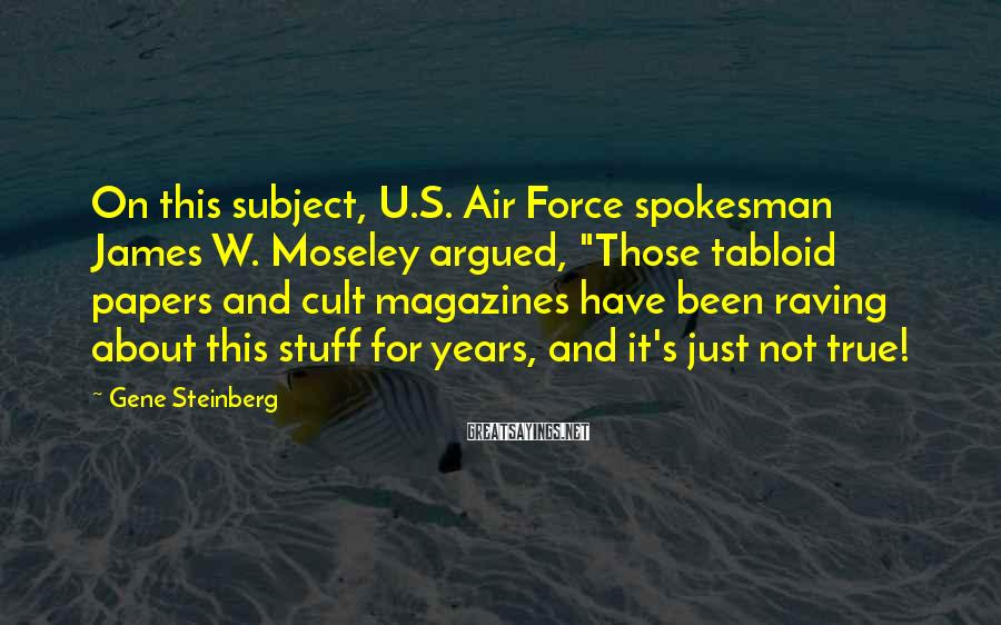 "Gene Steinberg Sayings: On this subject, U.S. Air Force spokesman James W. Moseley argued, ""Those tabloid papers and"