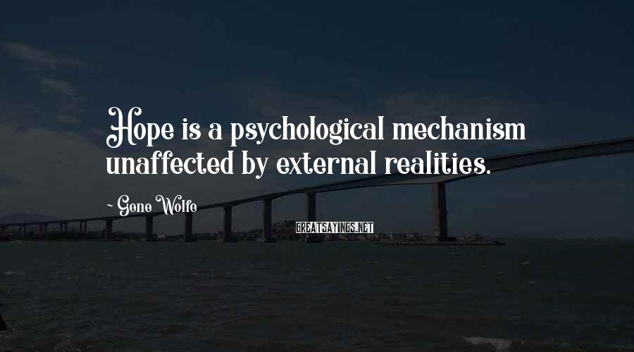 Gene Wolfe Sayings: Hope is a psychological mechanism unaffected by external realities.