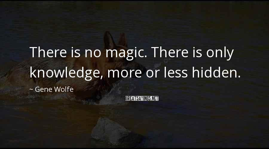 Gene Wolfe Sayings: There is no magic. There is only knowledge, more or less hidden.