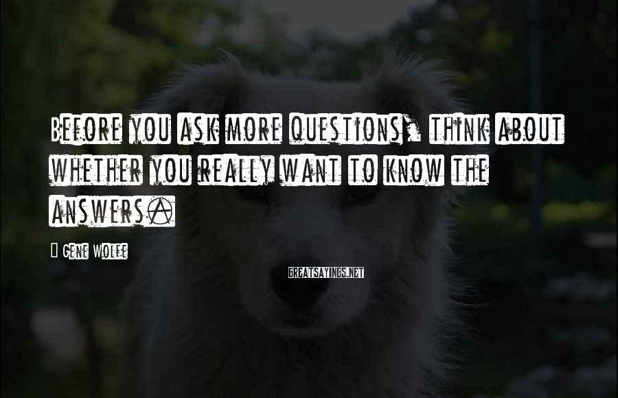Gene Wolfe Sayings: Before you ask more questions, think about whether you really want to know the answers.
