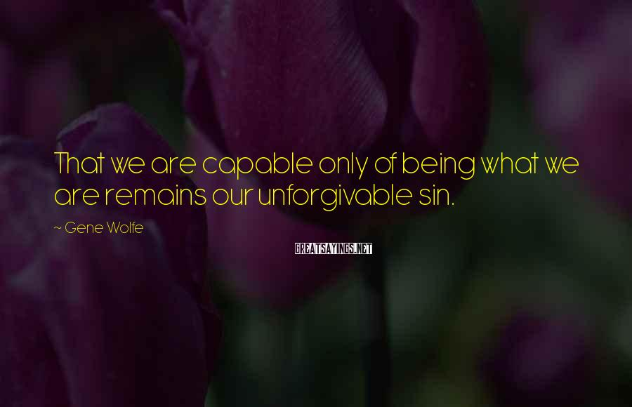 Gene Wolfe Sayings: That we are capable only of being what we are remains our unforgivable sin.