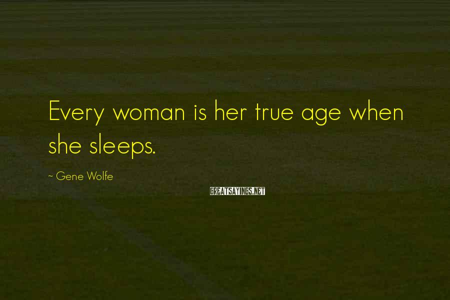 Gene Wolfe Sayings: Every woman is her true age when she sleeps.