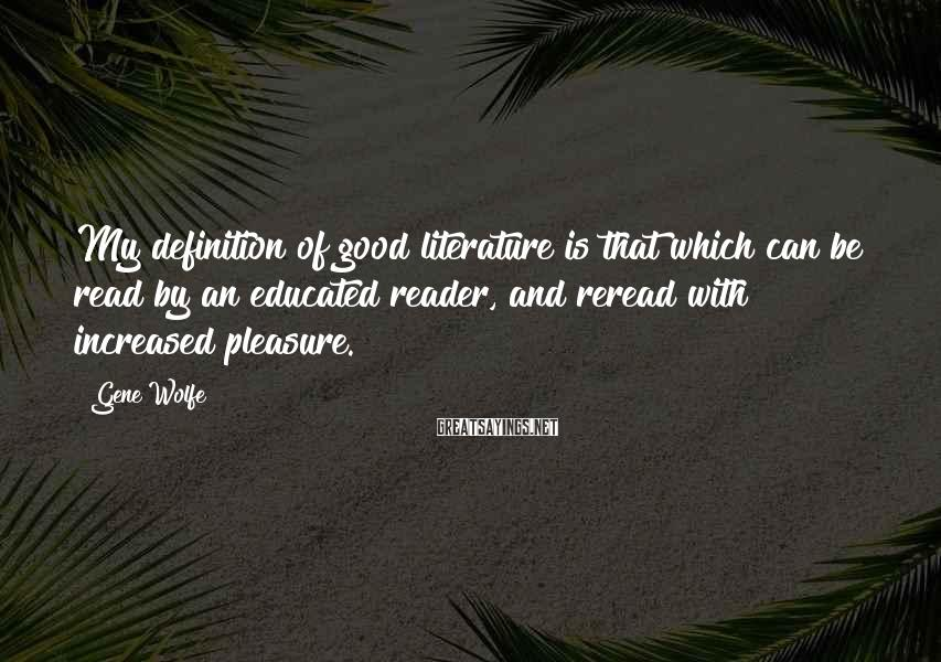 Gene Wolfe Sayings: My definition of good literature is that which can be read by an educated reader,