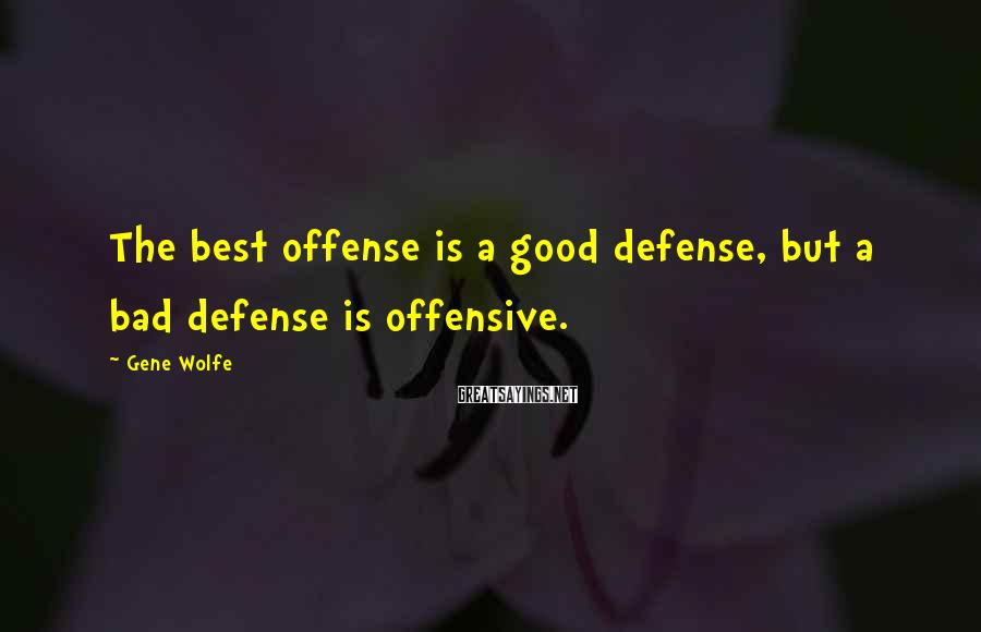 Gene Wolfe Sayings: The best offense is a good defense, but a bad defense is offensive.