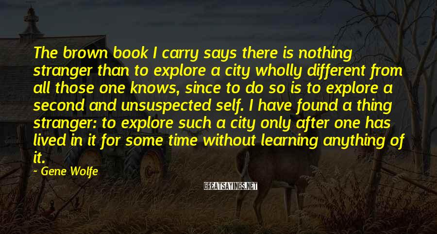 Gene Wolfe Sayings: The brown book I carry says there is nothing stranger than to explore a city