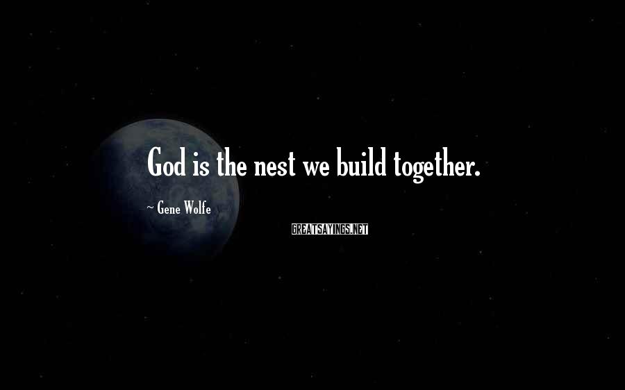 Gene Wolfe Sayings: God is the nest we build together.