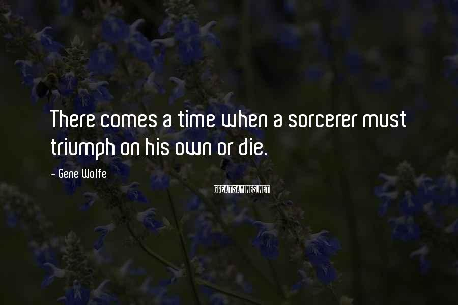 Gene Wolfe Sayings: There comes a time when a sorcerer must triumph on his own or die.