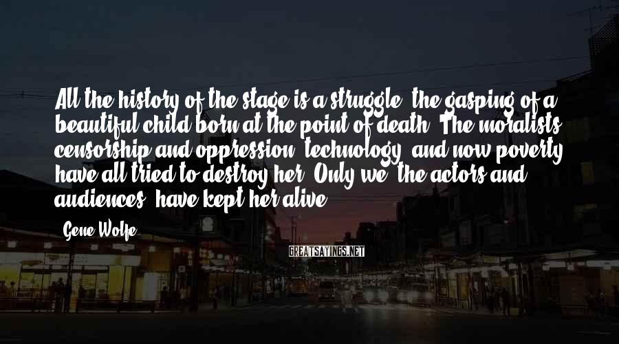 Gene Wolfe Sayings: All the history of the stage is a struggle, the gasping of a beautiful child