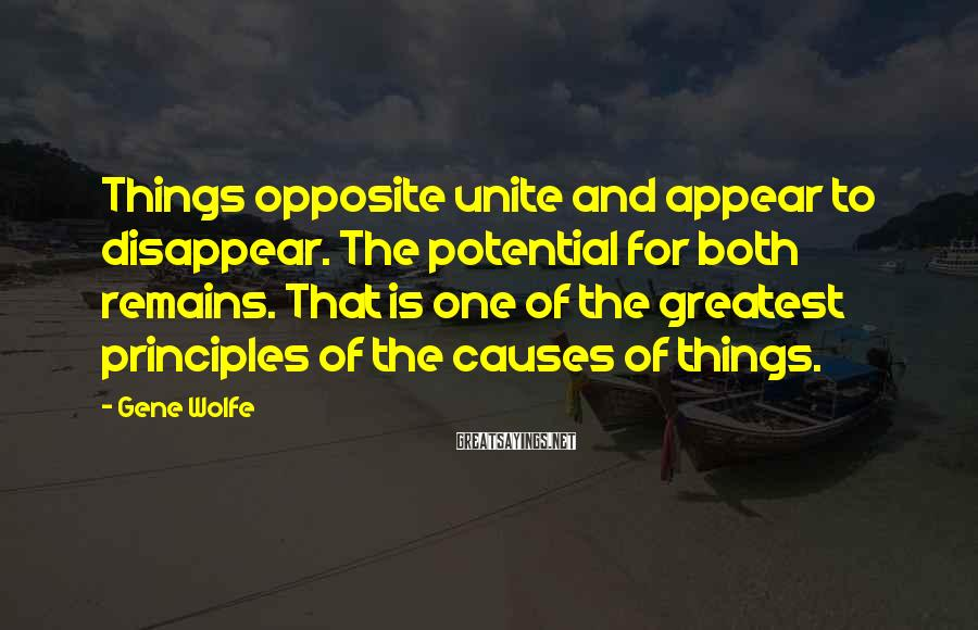 Gene Wolfe Sayings: Things opposite unite and appear to disappear. The potential for both remains. That is one