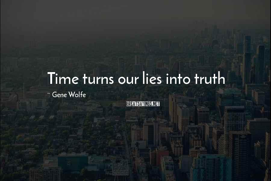 Gene Wolfe Sayings: Time turns our lies into truth