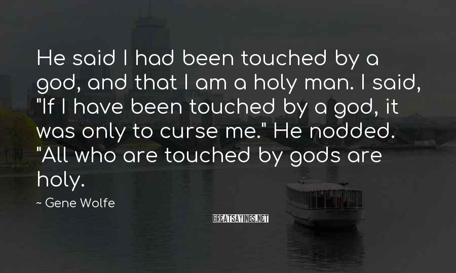 Gene Wolfe Sayings: He said I had been touched by a god, and that I am a holy