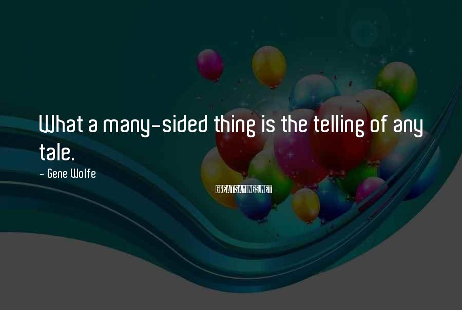 Gene Wolfe Sayings: What a many-sided thing is the telling of any tale.