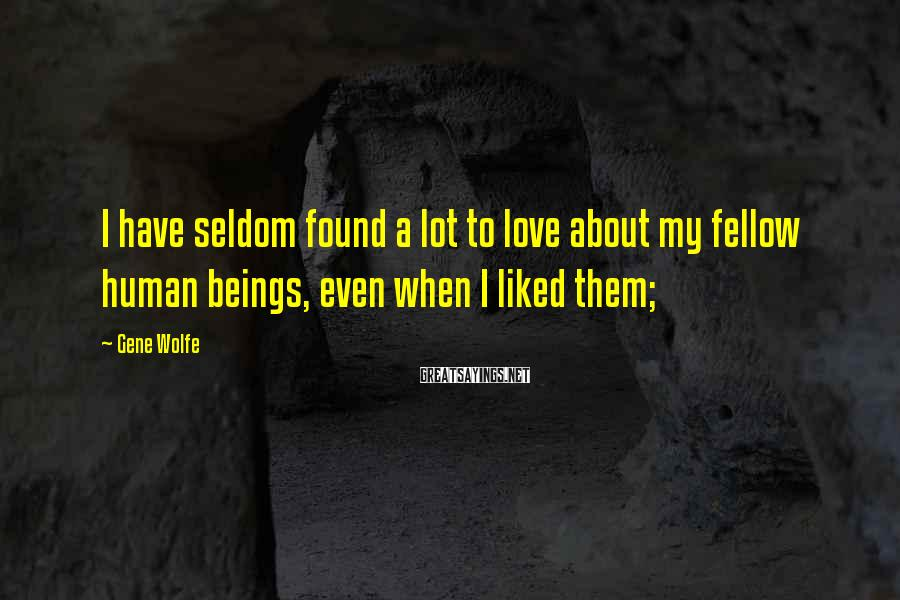 Gene Wolfe Sayings: I have seldom found a lot to love about my fellow human beings, even when