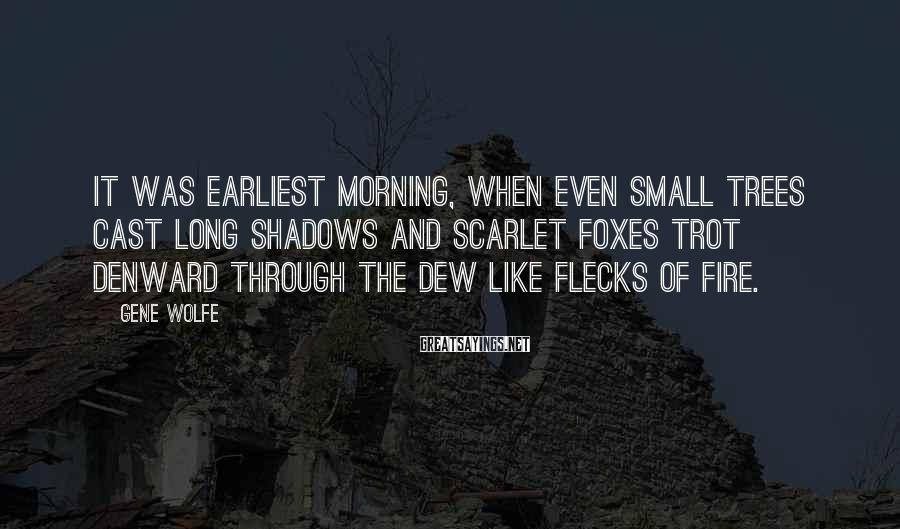 Gene Wolfe Sayings: It was earliest morning, when even small trees cast long shadows and scarlet foxes trot