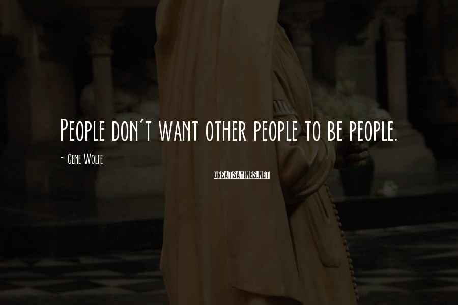 Gene Wolfe Sayings: People don't want other people to be people.