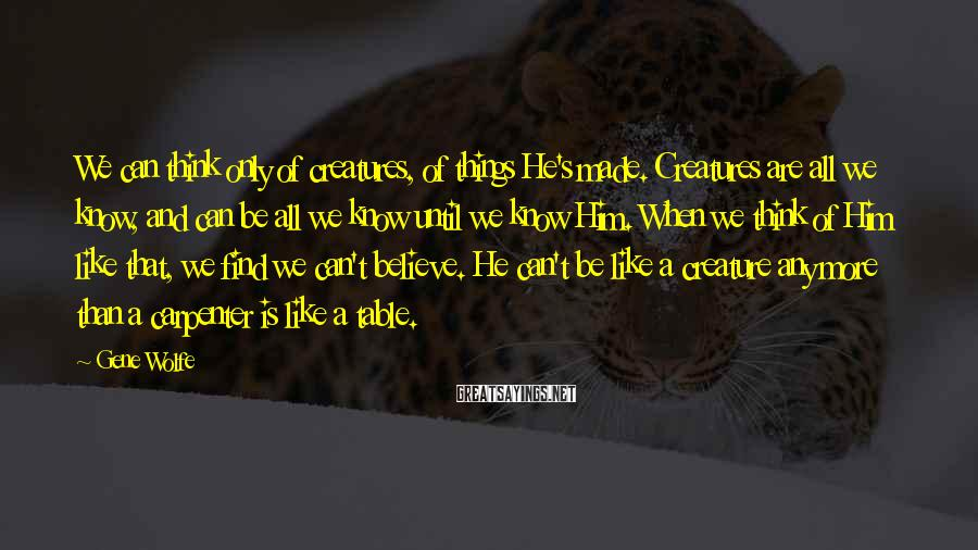 Gene Wolfe Sayings: We can think only of creatures, of things He's made. Creatures are all we know,