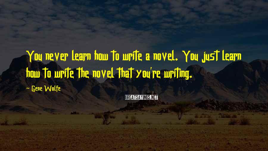 Gene Wolfe Sayings: You never learn how to write a novel. You just learn how to write the