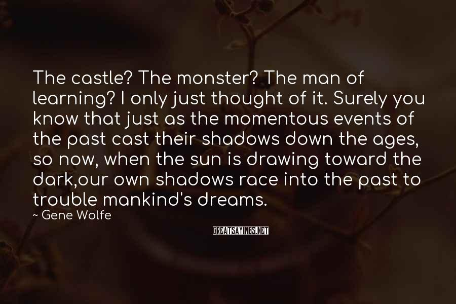 Gene Wolfe Sayings: The castle? The monster? The man of learning? I only just thought of it. Surely