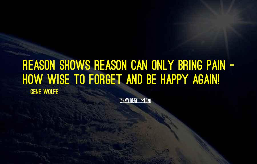 Gene Wolfe Sayings: Reason shows reason can only bring pain - how wise to forget and be happy