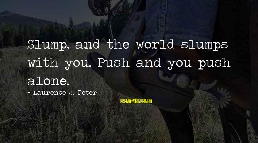 Geneological Sayings By Laurence J. Peter: Slump, and the world slumps with you. Push and you push alone.