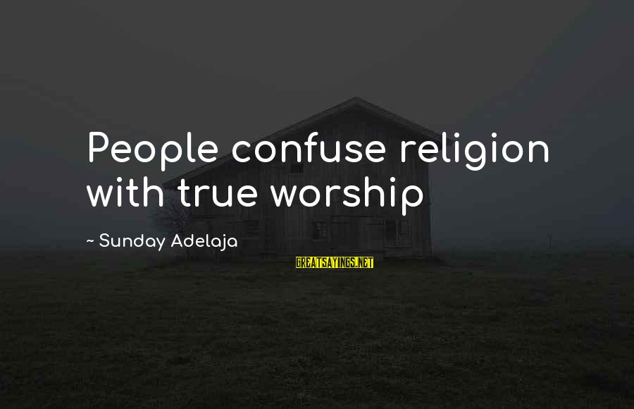 Geneological Sayings By Sunday Adelaja: People confuse religion with true worship