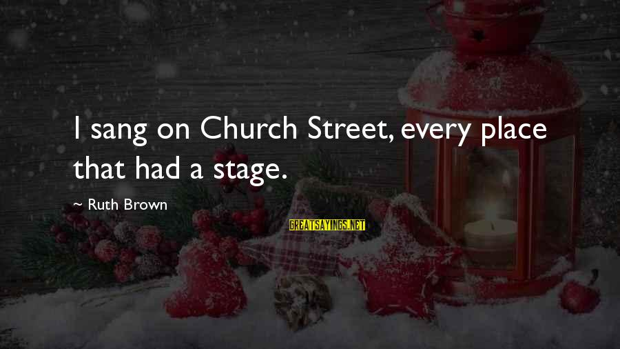 General Anders Sayings By Ruth Brown: I sang on Church Street, every place that had a stage.