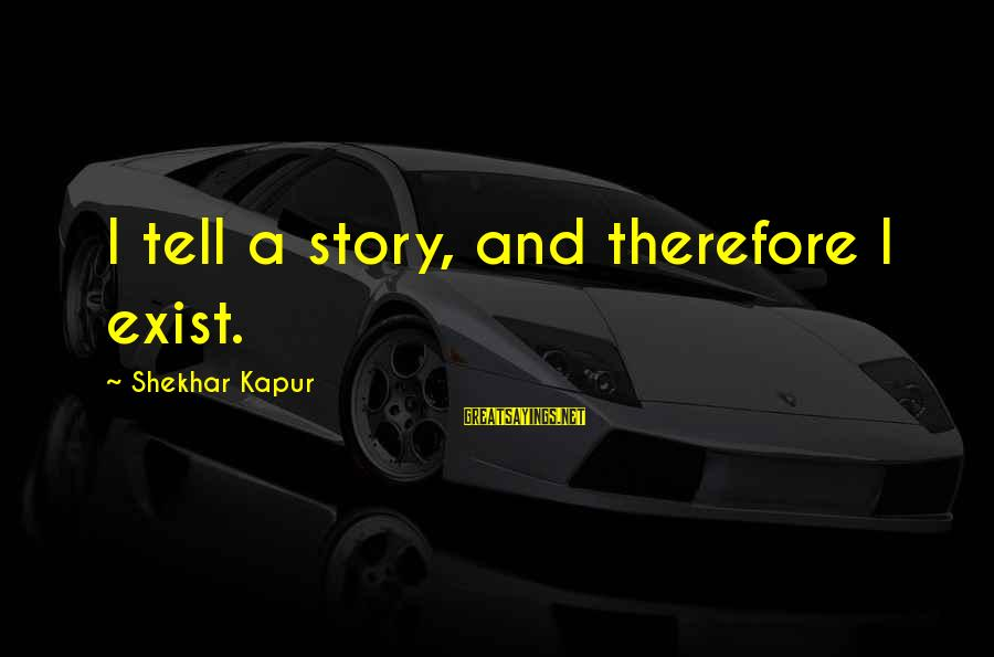General Anders Sayings By Shekhar Kapur: I tell a story, and therefore I exist.