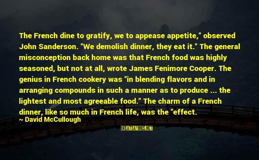"""General French Sayings By David McCullough: The French dine to gratify, we to appease appetite,"""" observed John Sanderson. """"We demolish dinner,"""