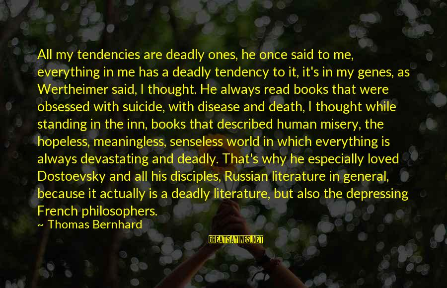 General French Sayings By Thomas Bernhard: All my tendencies are deadly ones, he once said to me, everything in me has