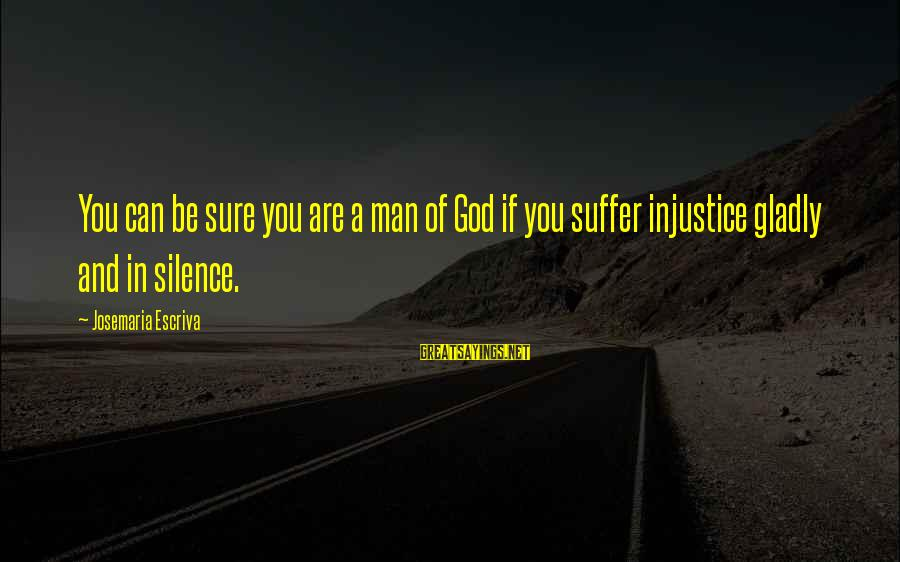 Genis Sage Sayings By Josemaria Escriva: You can be sure you are a man of God if you suffer injustice gladly