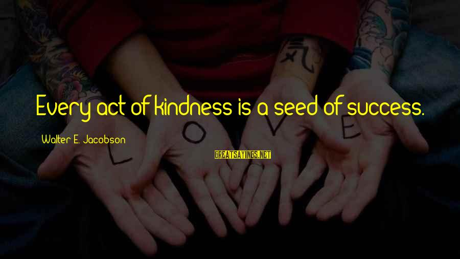 Genitives Sayings By Walter E. Jacobson: Every act of kindness is a seed of success.