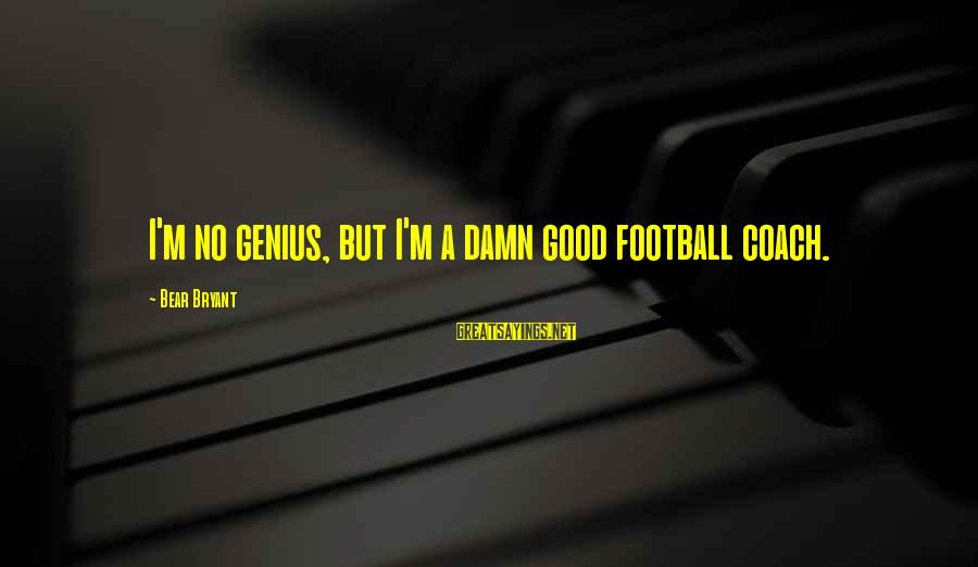 Genius Football Sayings By Bear Bryant: I'm no genius, but I'm a damn good football coach.