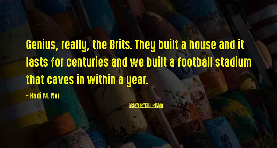 Genius Football Sayings By Hadi M. Nor: Genius, really, the Brits. They built a house and it lasts for centuries and we